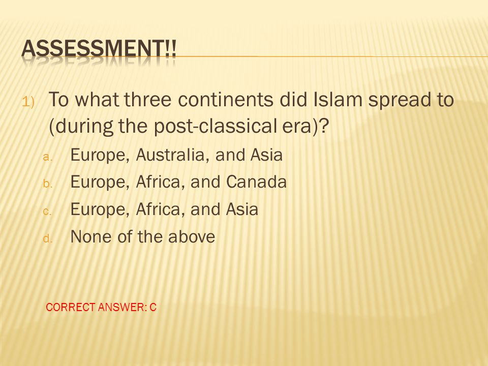 Assessment!! To what three continents did Islam spread to (during the post-classical era) Europe, Australia, and Asia.