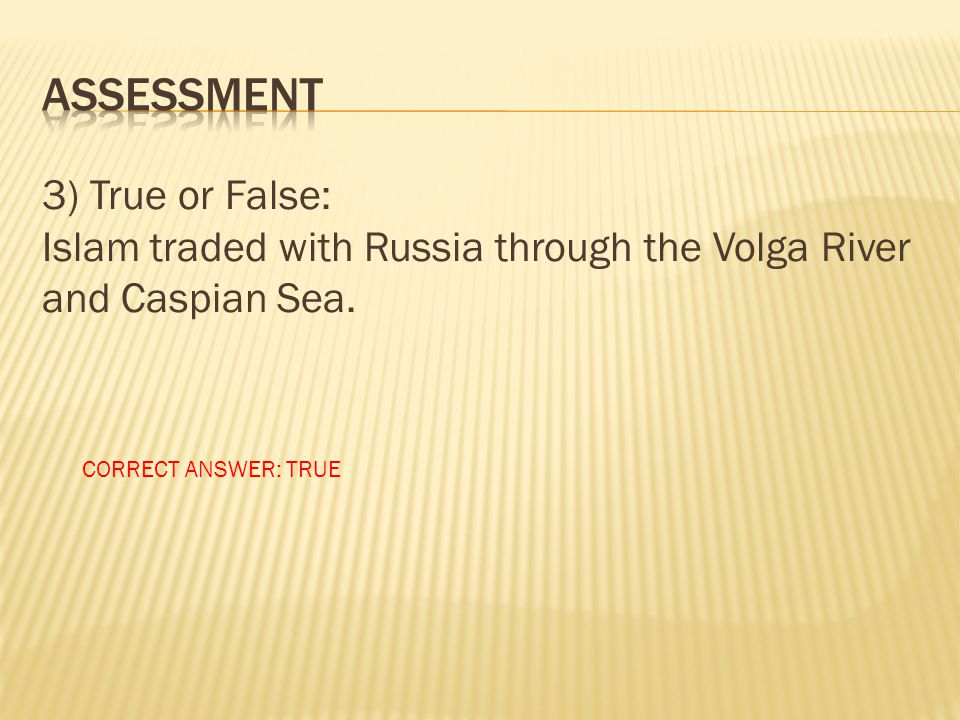 ASSESSMENT 3) True or False: Islam traded with Russia through the Volga River and Caspian Sea.