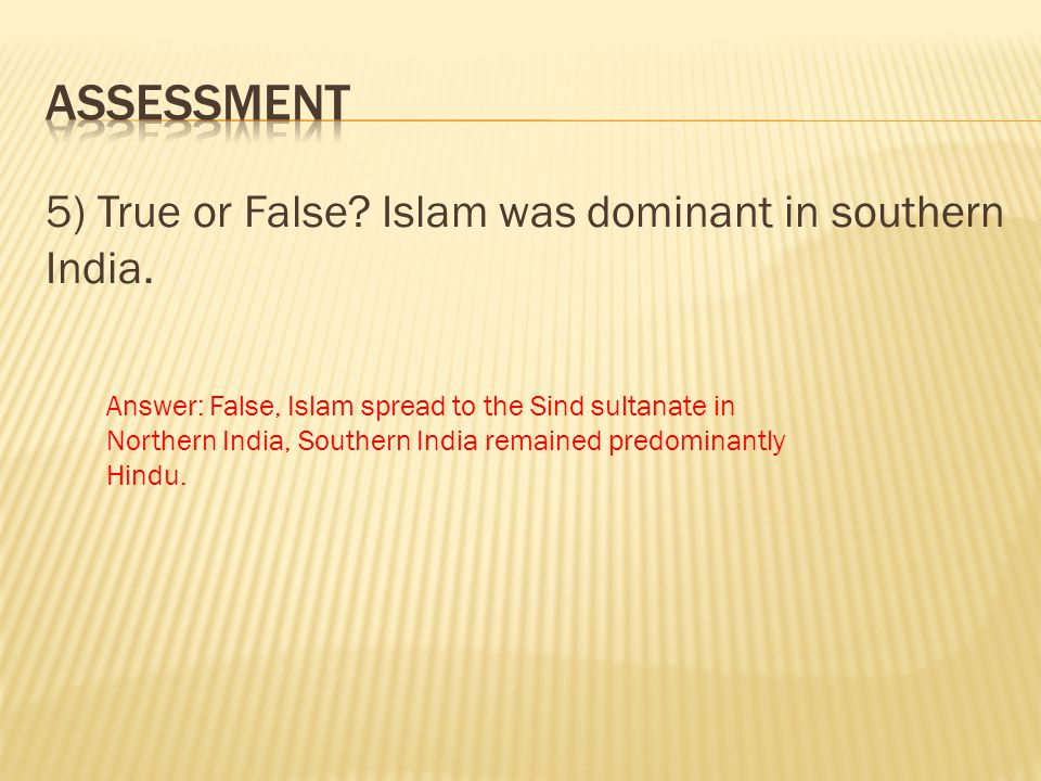ASSESSMENT 5) True or False Islam was dominant in southern India.