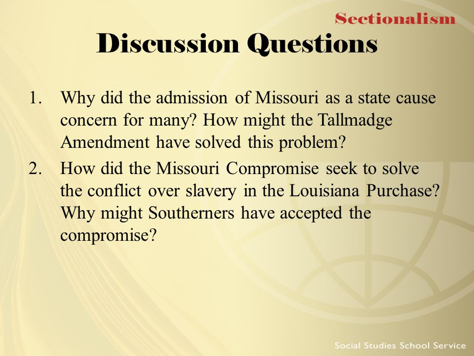 Discussion Questions Why did the admission of Missouri as a state cause concern for many How might the Tallmadge Amendment have solved this problem
