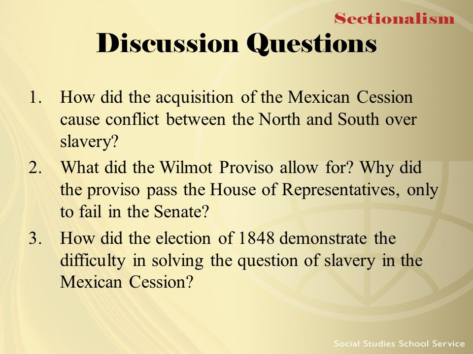 Discussion Questions How did the acquisition of the Mexican Cession cause conflict between the North and South over slavery