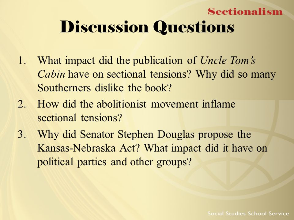 Discussion Questions What impact did the publication of Uncle Tom's Cabin have on sectional tensions Why did so many Southerners dislike the book