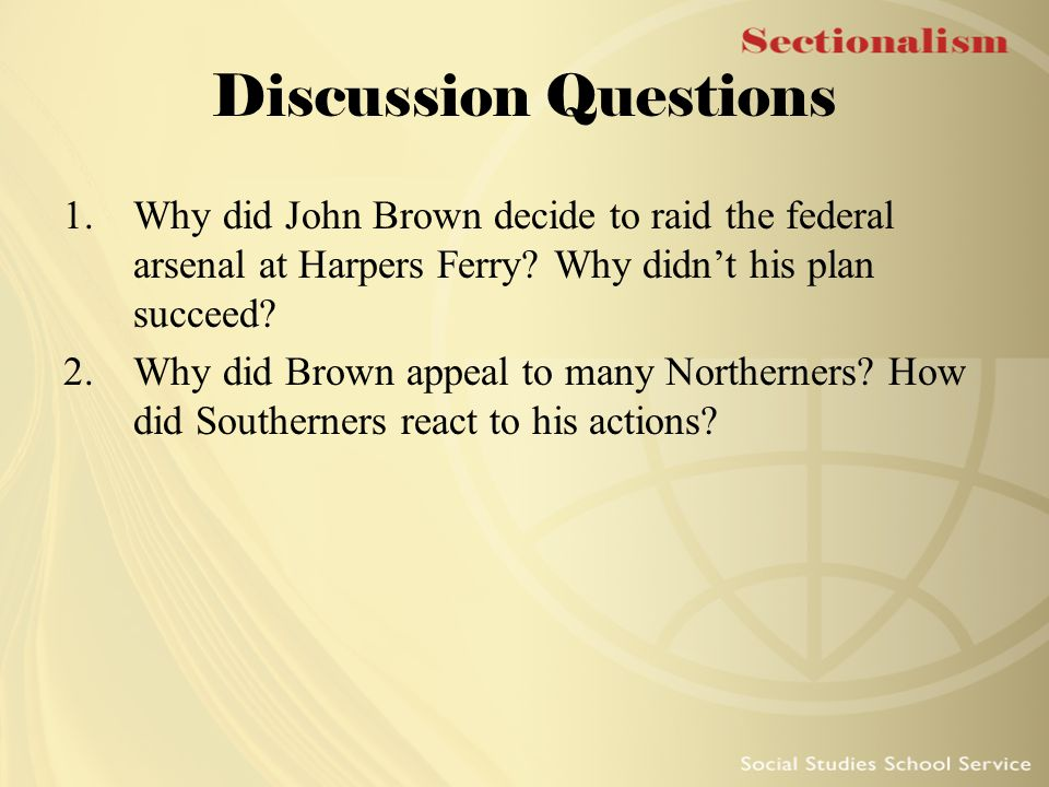 Discussion Questions Why did John Brown decide to raid the federal arsenal at Harpers Ferry Why didn't his plan succeed