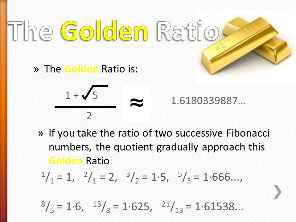 The Golden Ratio 1/1 = 1, 2/1 = 2, 3/2 = 1·5, 5/3 = 1·666...,