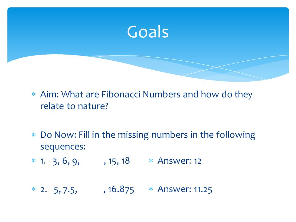 Goals Aim: What are Fibonacci Numbers and how do they relate to nature Do Now: Fill in the missing numbers in the following sequences: