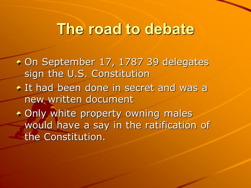 The road to debate On September 17, 1787 39 delegates sign the U.S. Constitution. It had been done in secret and was a new written document.