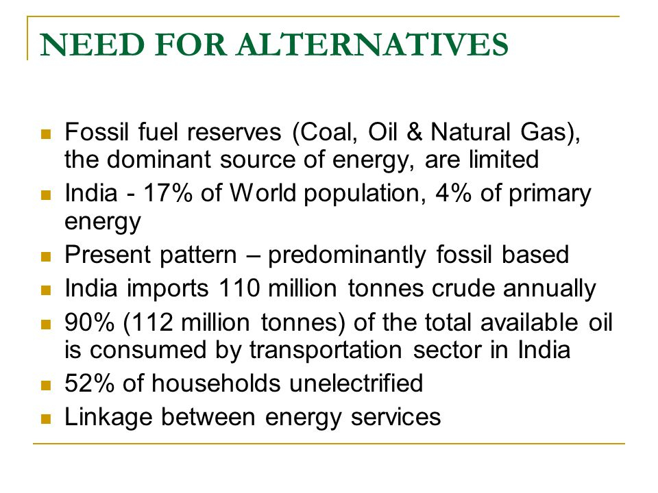 NEED FOR ALTERNATIVES Fossil fuel reserves (Coal, Oil & Natural Gas), the dominant source of energy, are limited.
