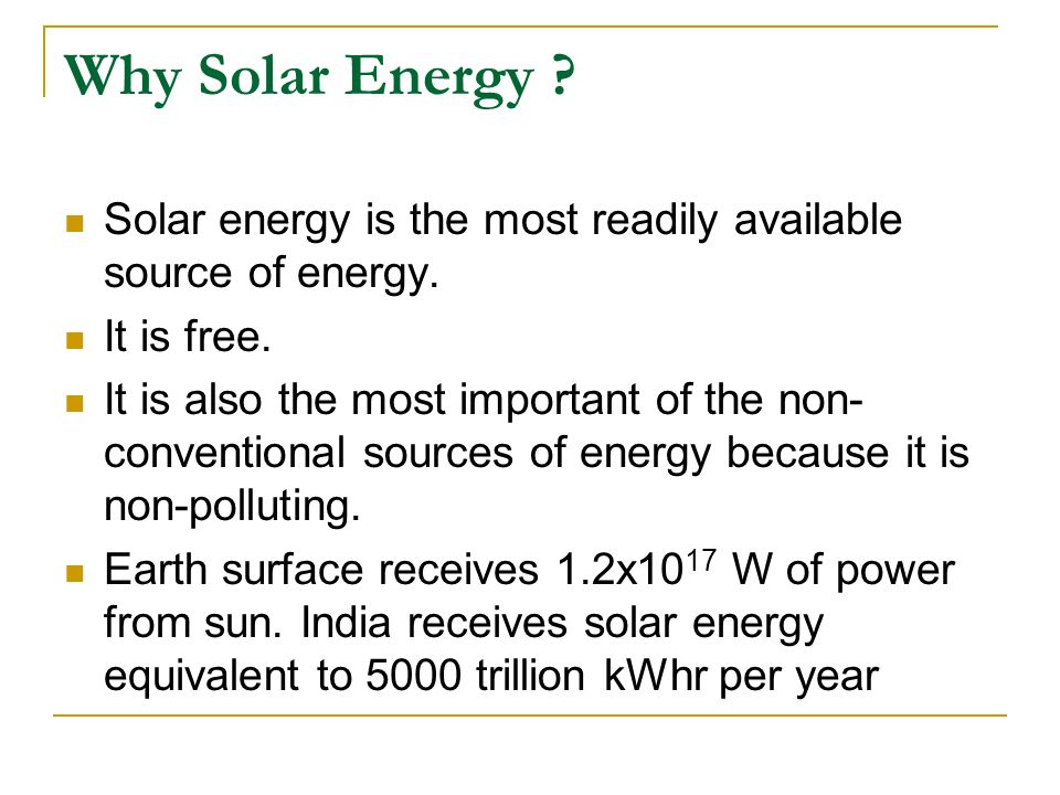 Why Solar Energy Solar energy is the most readily available source of energy. It is free.