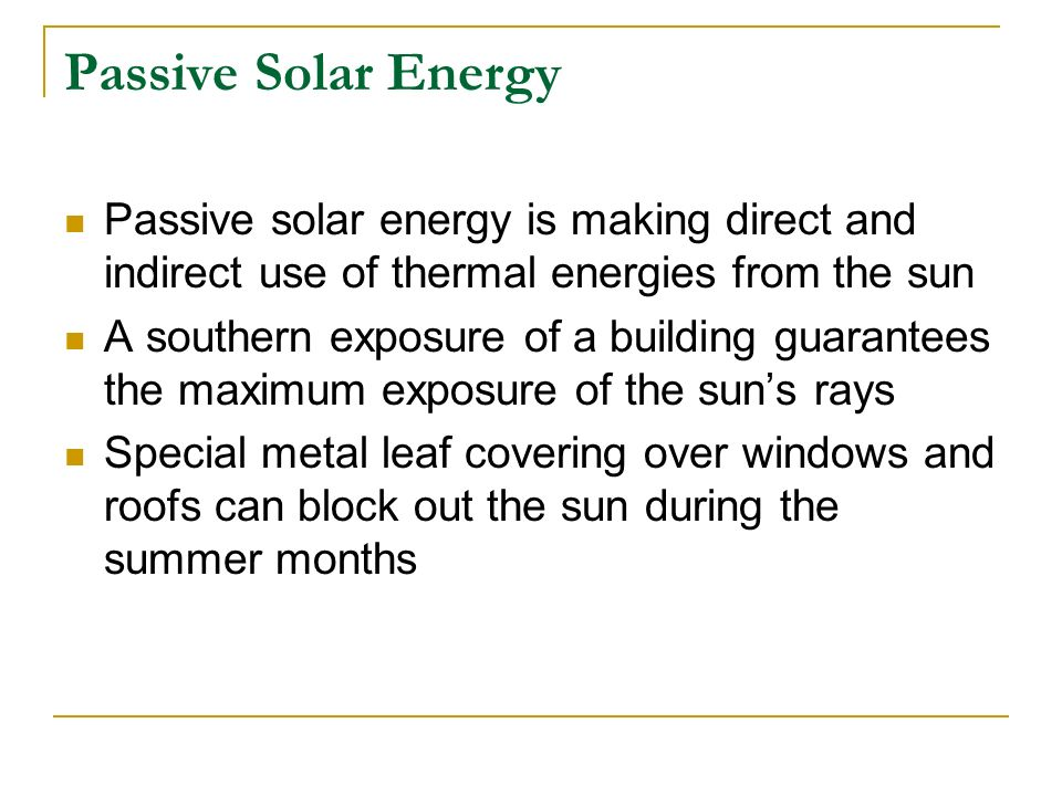 Passive Solar Energy Passive solar energy is making direct and indirect use of thermal energies from the sun.