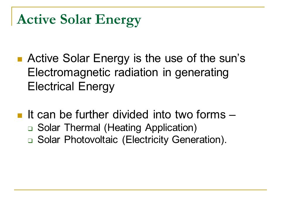 Active Solar Energy Active Solar Energy is the use of the sun's Electromagnetic radiation in generating Electrical Energy.