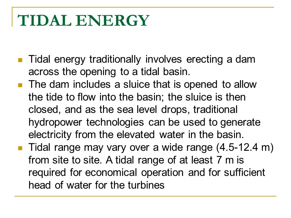 TIDAL ENERGY Tidal energy traditionally involves erecting a dam across the opening to a tidal basin.