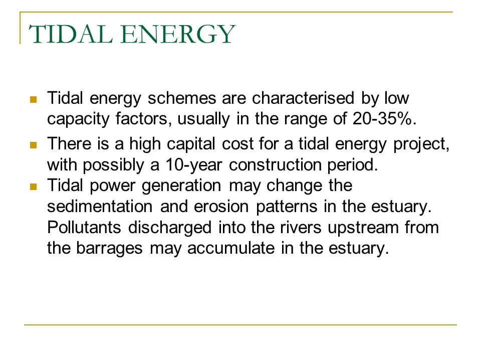 TIDAL ENERGY Tidal energy schemes are characterised by low capacity factors, usually in the range of 20-35%.