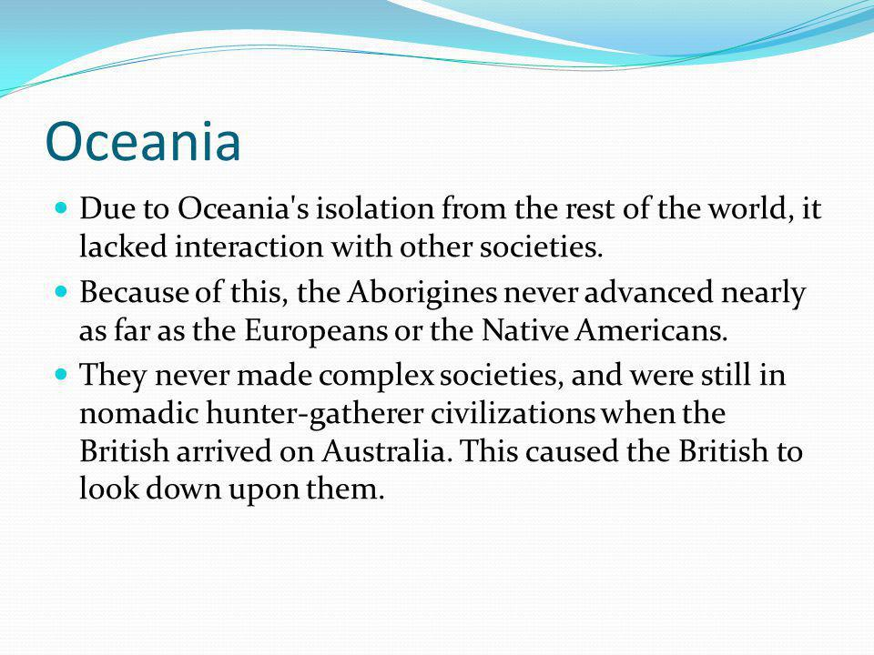 Oceania Due to Oceania s isolation from the rest of the world, it lacked interaction with other societies.
