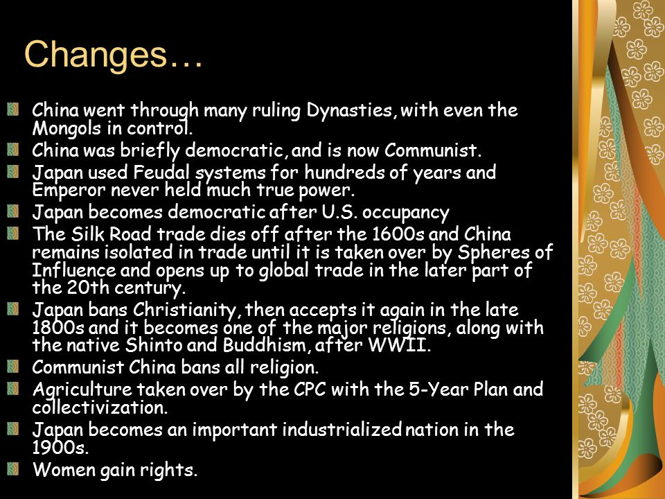 Changes… China went through many ruling Dynasties, with even the Mongols in control. China was briefly democratic, and is now Communist.
