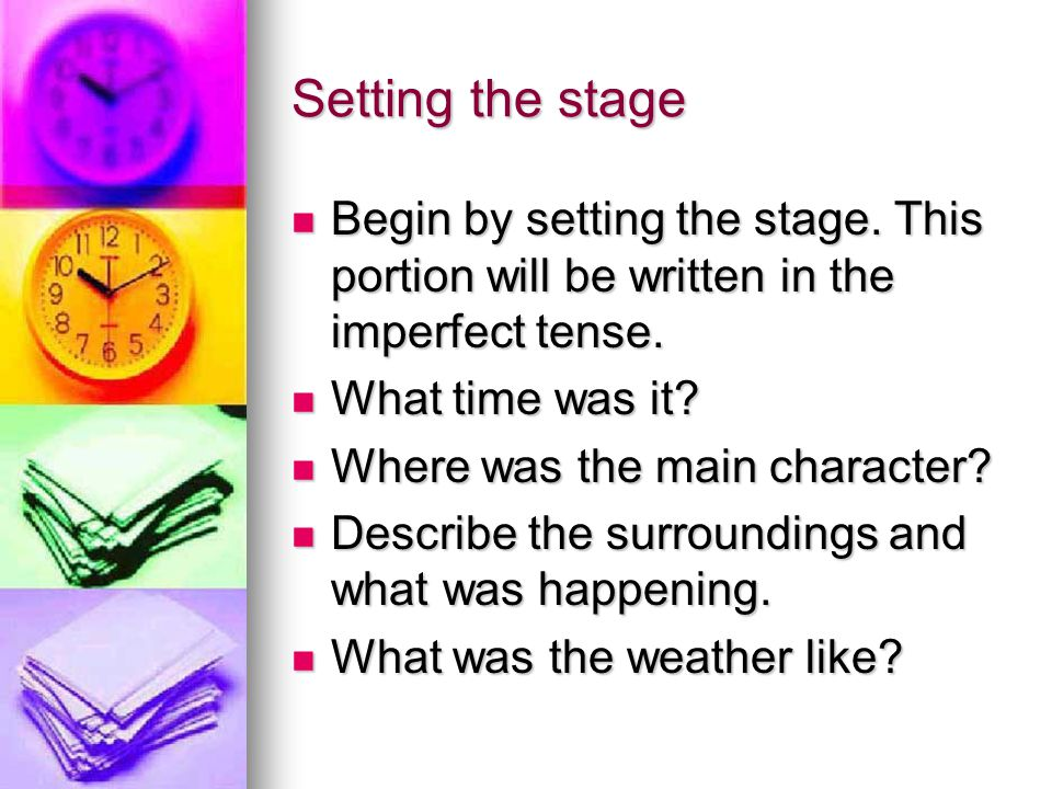 Setting the stage Begin by setting the stage. This portion will be written in the imperfect tense. What time was it