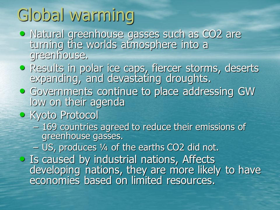 Global warming Natural greenhouse gasses such as CO2 are turning the worlds atmosphere into a greenhouse.