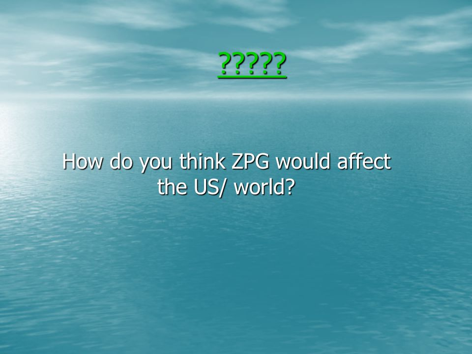 How do you think ZPG would affect the US/ world