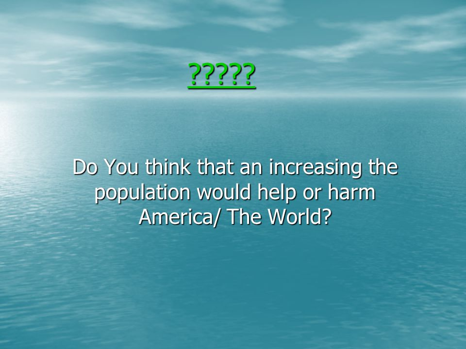 Do You think that an increasing the population would help or harm America/ The World