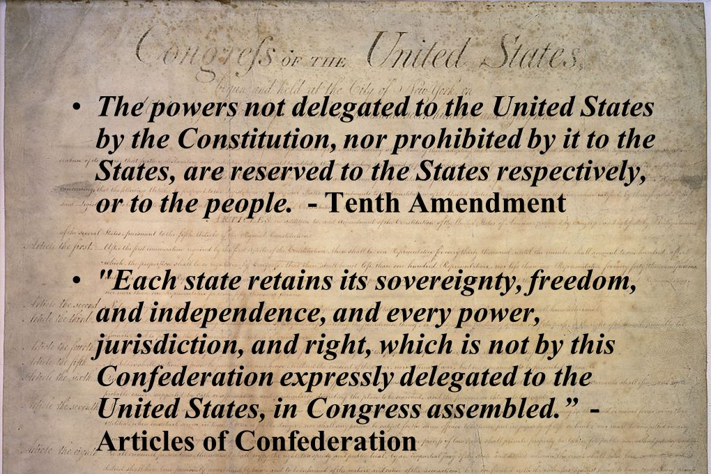 The powers not delegated to the United States by the Constitution, nor prohibited by it to the States, are reserved to the States respectively, or to the people. - Tenth Amendment