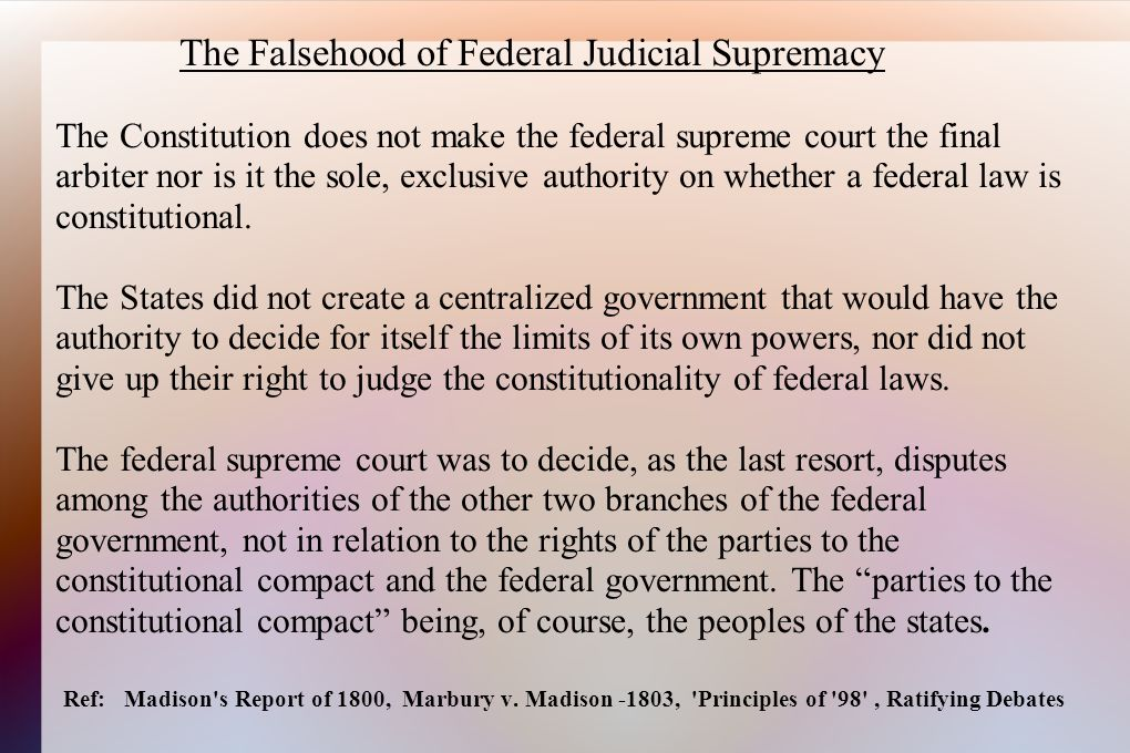 The Falsehood of Federal Judicial Supremacy The Constitution does not make the federal supreme court the final arbiter nor is it the sole, exclusive authority on whether a federal law is constitutional.