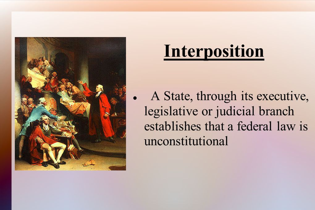 Interposition A State, through its executive, legislative or judicial branch establishes that a federal law is unconstitutional.