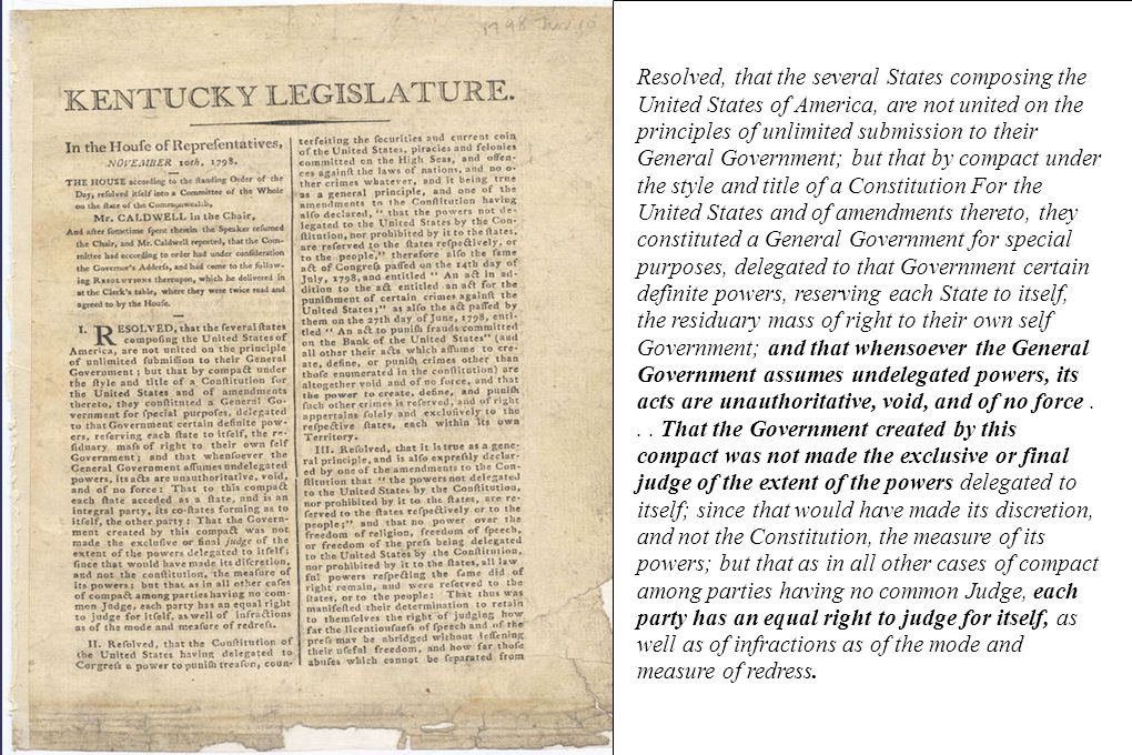 Resolved, that the several States composing the United States of America, are not united on the principles of unlimited submission to their General Government; but that by compact under the style and title of a Constitution For the United States and of amendments thereto, they constituted a General Government for special purposes, delegated to that Government certain definite powers, reserving each State to itself, the residuary mass of right to their own self Government; and that whensoever the General Government assumes undelegated powers, its acts are unauthoritative, void, and of no force .