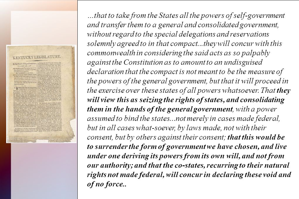 …that to take from the States all the powers of self-government and transfer them to a general and consolidated government, without regard to the special delegations and reservations solemnly agreed to in that compact...they will concur with this commonwealth in considering the said acts as so palpably against the Constitution as to amount to an undisguised declaration that the compact is not meant to be the measure of the powers of the general government, but that it will proceed in the exercise over these states of all powers whatsoever.