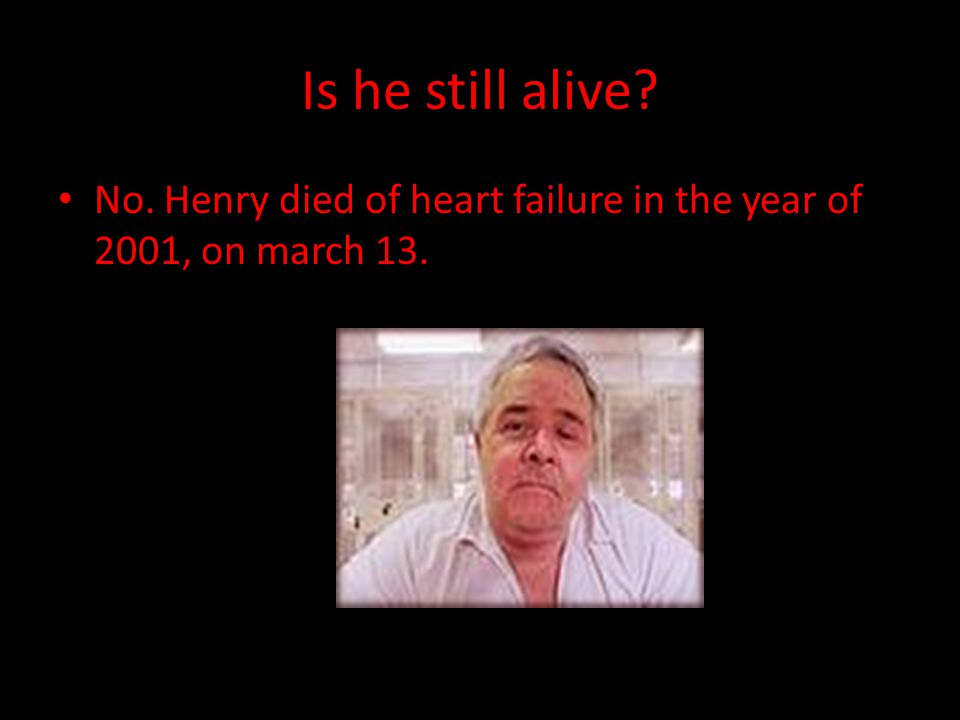 Is he still alive No. Henry died of heart failure in the year of 2001, on march 13.