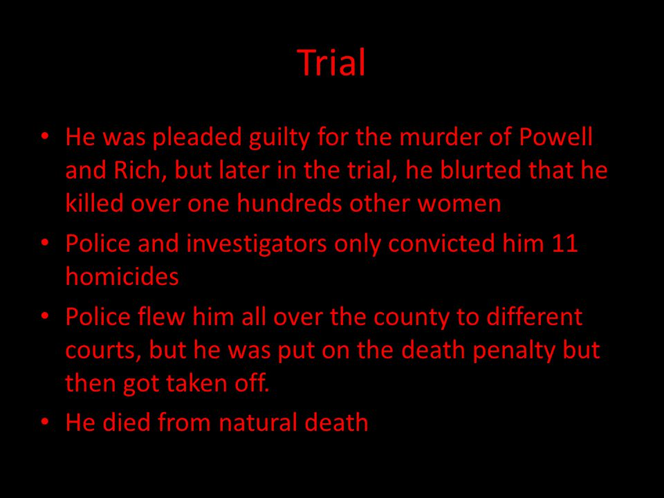 Trial He was pleaded guilty for the murder of Powell and Rich, but later in the trial, he blurted that he killed over one hundreds other women.