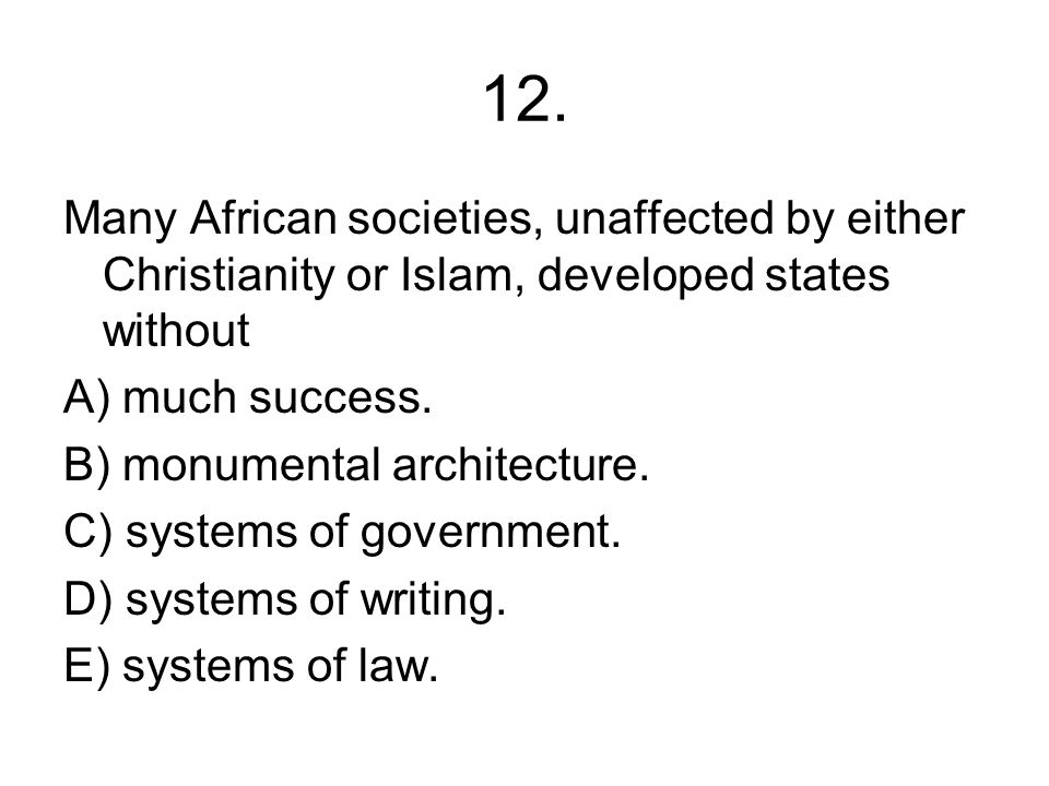 12. Many African societies, unaffected by either Christianity or Islam, developed states without. A) much success.
