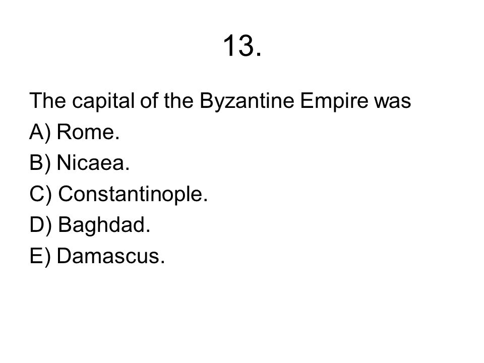 13. The capital of the Byzantine Empire was A) Rome. B) Nicaea.