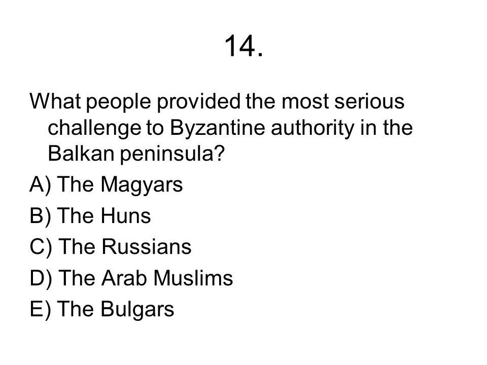 14. What people provided the most serious challenge to Byzantine authority in the Balkan peninsula