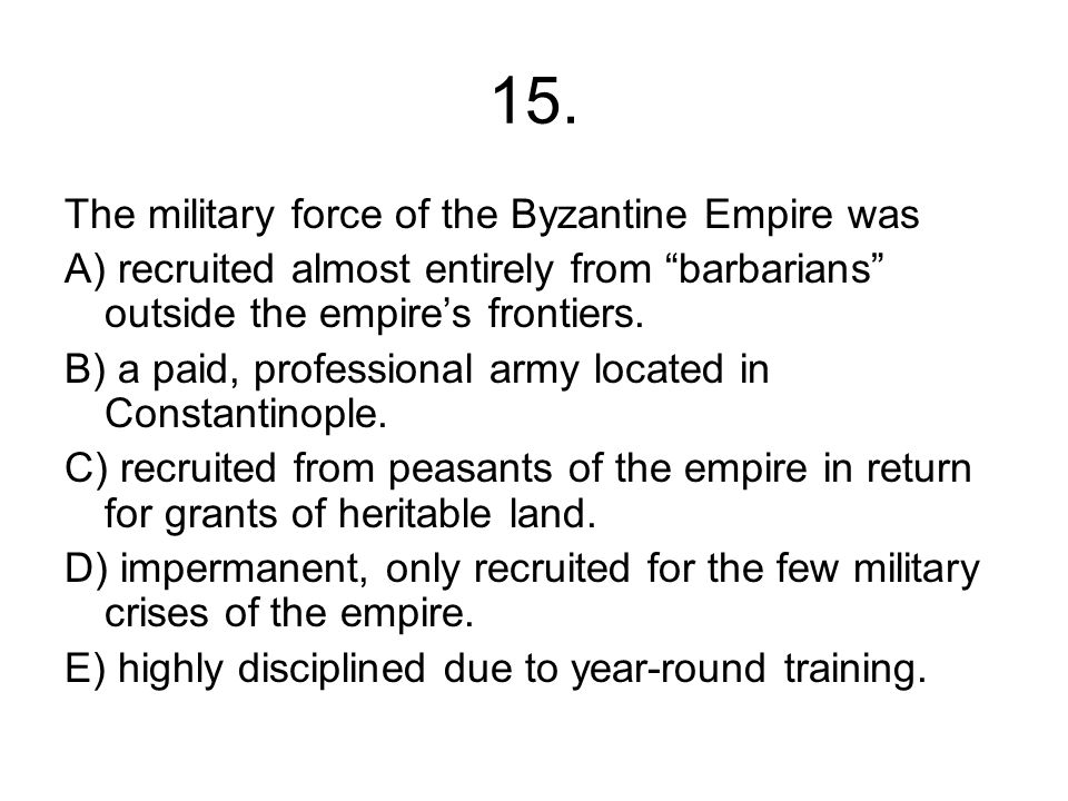 15. The military force of the Byzantine Empire was