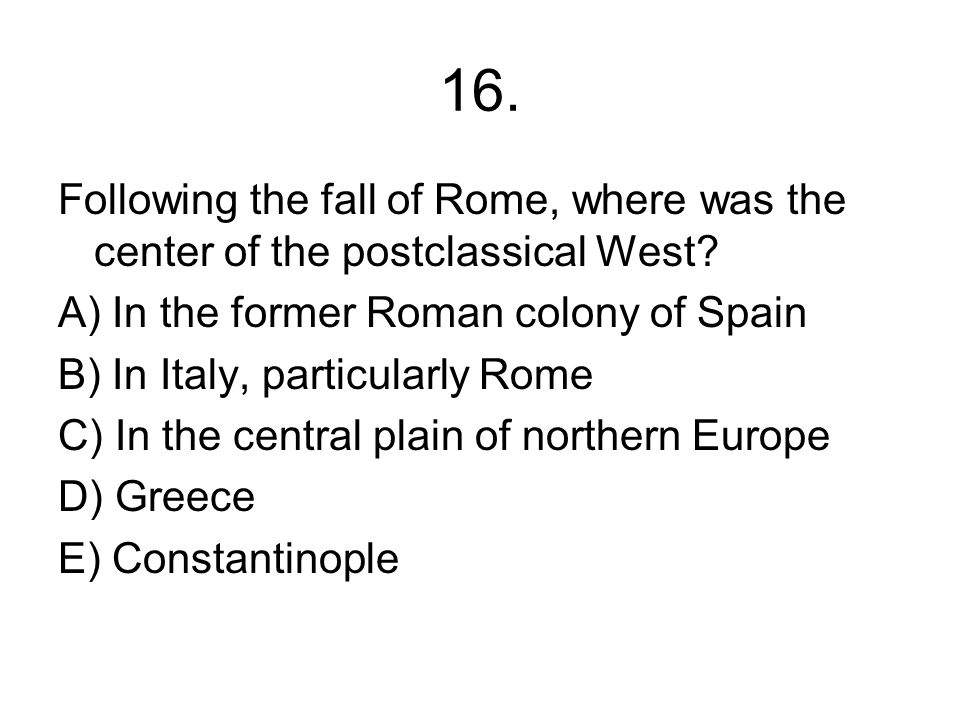 16. Following the fall of Rome, where was the center of the postclassical West A) In the former Roman colony of Spain.