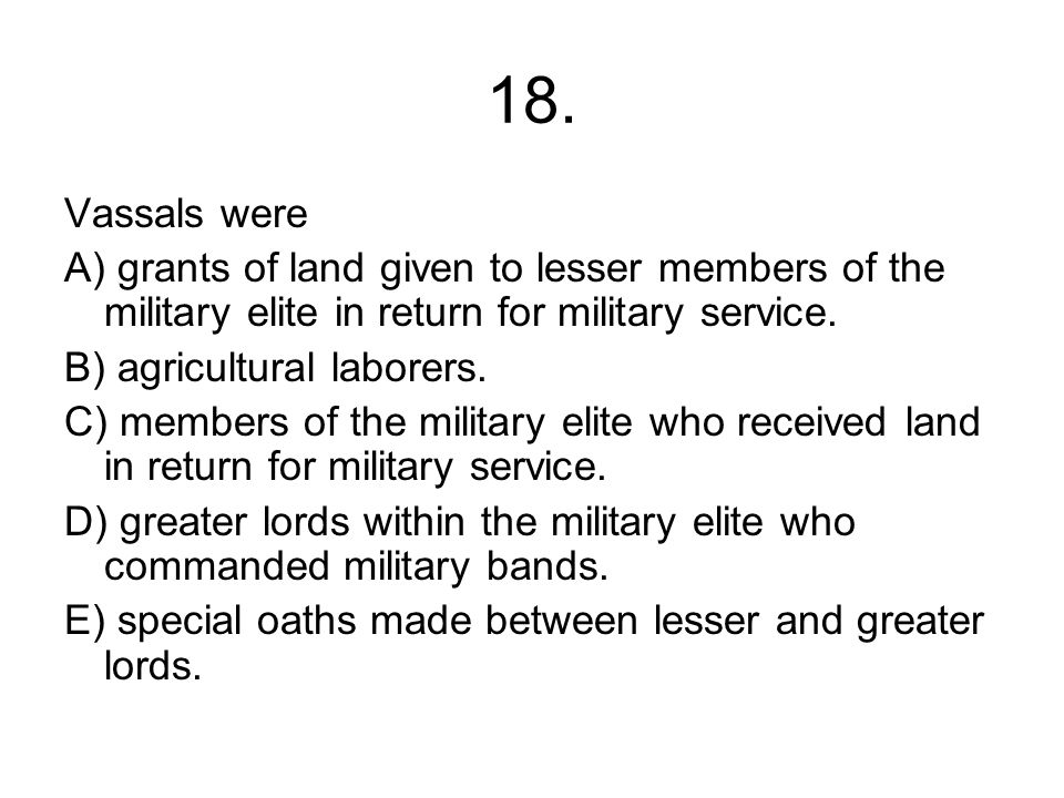 18. Vassals were. A) grants of land given to lesser members of the military elite in return for military service.
