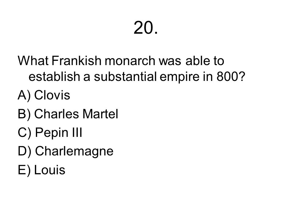 20. What Frankish monarch was able to establish a substantial empire in 800 A) Clovis. B) Charles Martel.