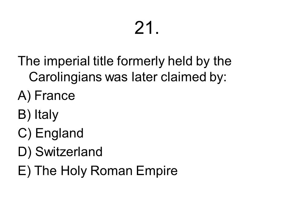 21. The imperial title formerly held by the Carolingians was later claimed by: A) France. B) Italy.