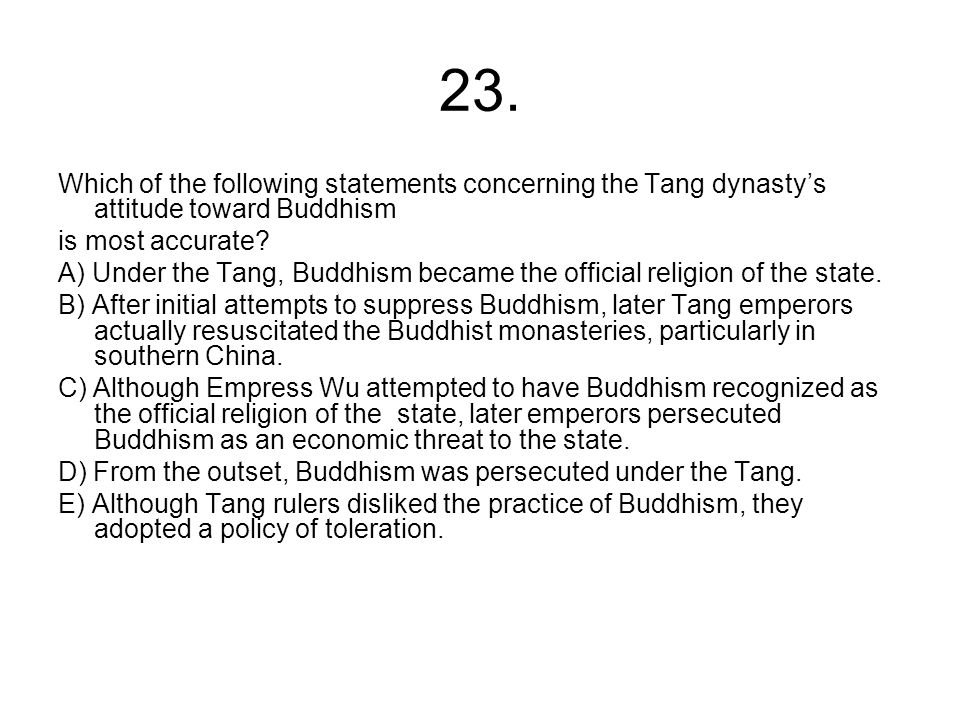 23. Which of the following statements concerning the Tang dynasty's attitude toward Buddhism. is most accurate