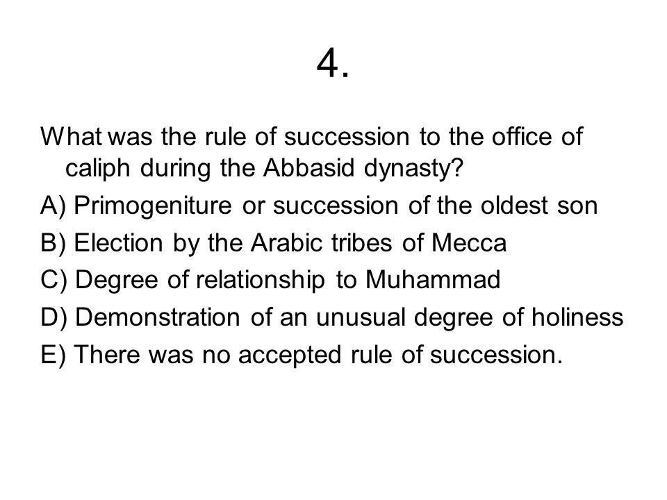 4. What was the rule of succession to the office of caliph during the Abbasid dynasty A) Primogeniture or succession of the oldest son.