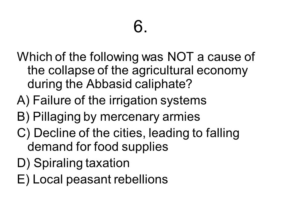 6. Which of the following was NOT a cause of the collapse of the agricultural economy during the Abbasid caliphate