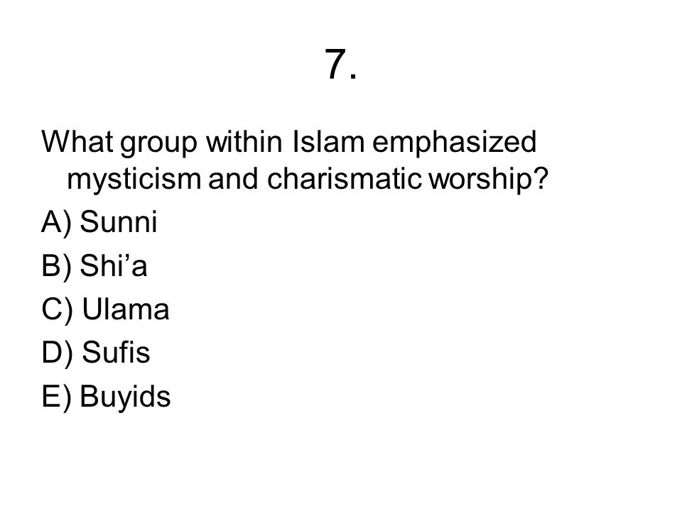 7. What group within Islam emphasized mysticism and charismatic worship A) Sunni. B) Shi'a. C) Ulama.