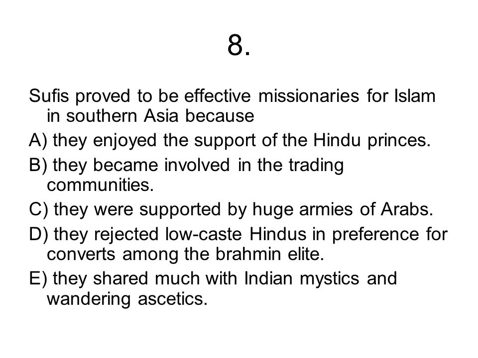 8. Sufis proved to be effective missionaries for Islam in southern Asia because. A) they enjoyed the support of the Hindu princes.