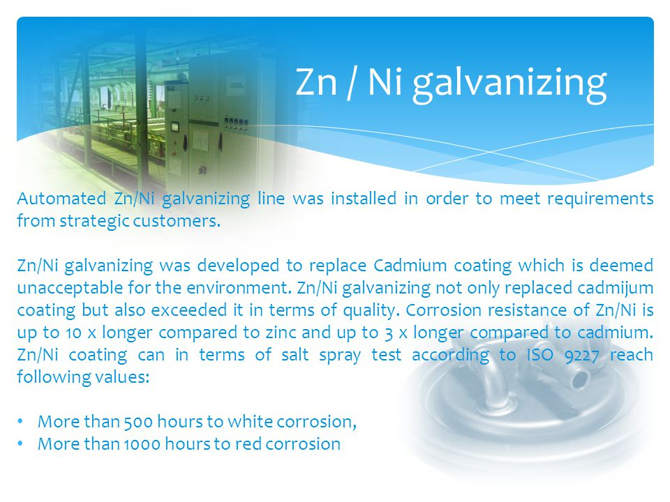 Zn / Ni galvanizing Automated Zn/Ni galvanizing line was installed in order to meet requirements from strategic customers.