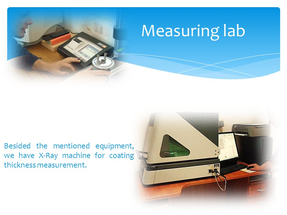 Measuring lab Besided the mentioned equipment, we have X-Ray machine for coating thickness measurement.