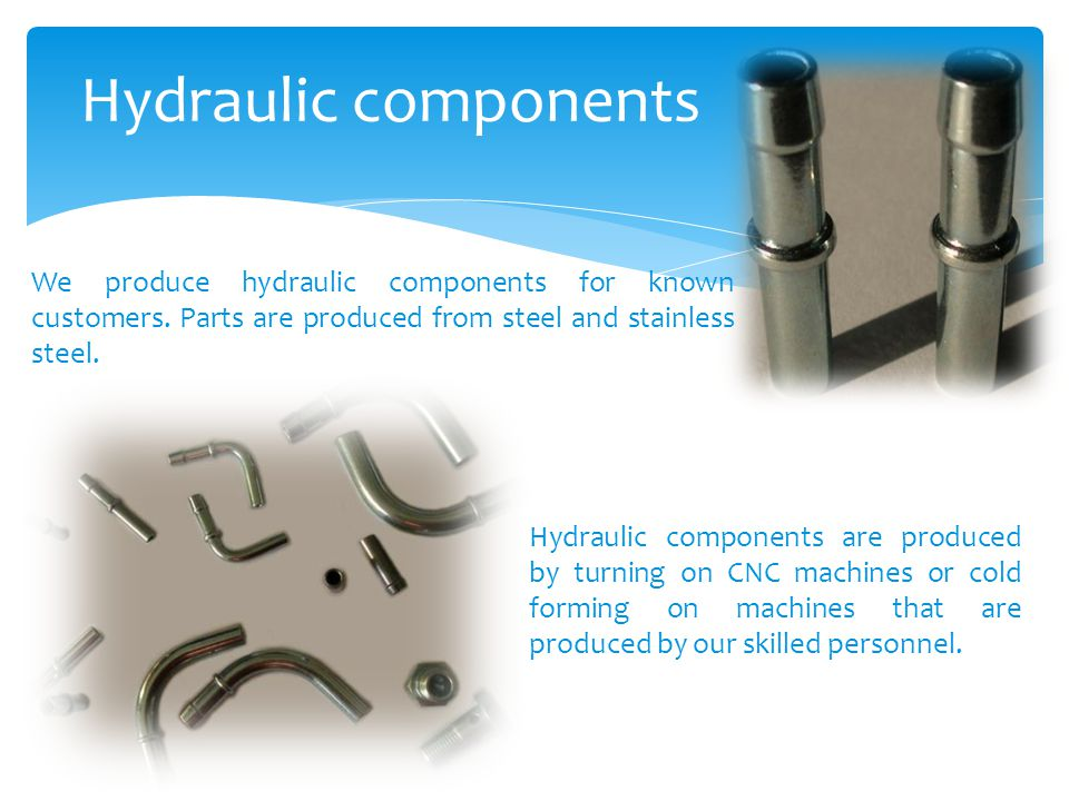 Hydraulic components We produce hydraulic components for known customers. Parts are produced from steel and stainless steel.