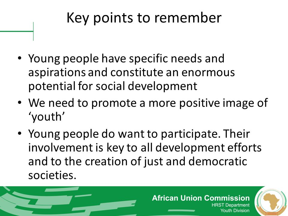 Key points to remember Young people have specific needs and aspirations and constitute an enormous potential for social development.