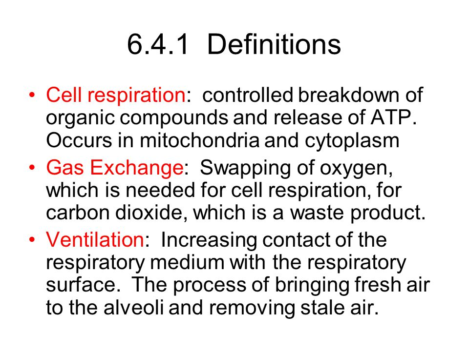 6.4.1 Definitions Cell respiration: controlled breakdown of organic compounds and release of ATP. Occurs in mitochondria and cytoplasm.