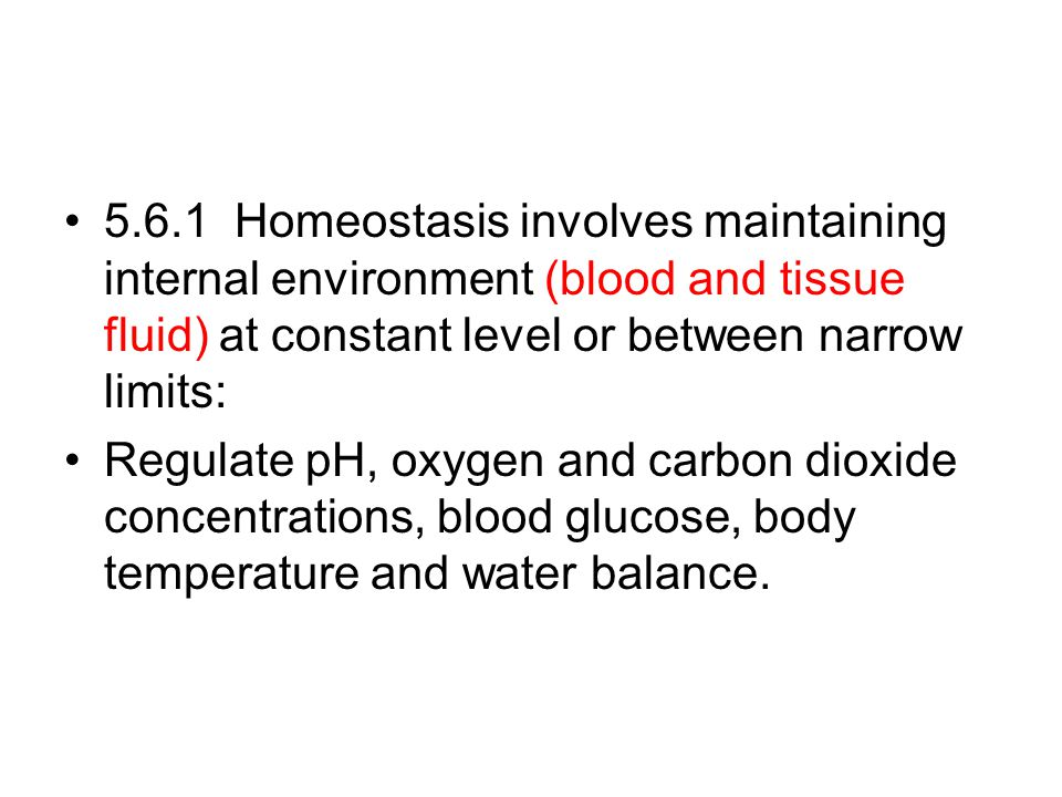 5.6.1 Homeostasis involves maintaining internal environment (blood and tissue fluid) at constant level or between narrow limits:
