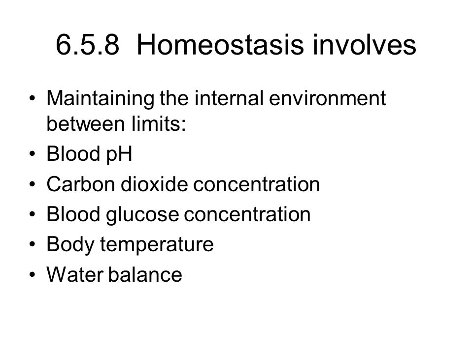6.5.8 Homeostasis involves Maintaining the internal environment between limits: Blood pH. Carbon dioxide concentration.