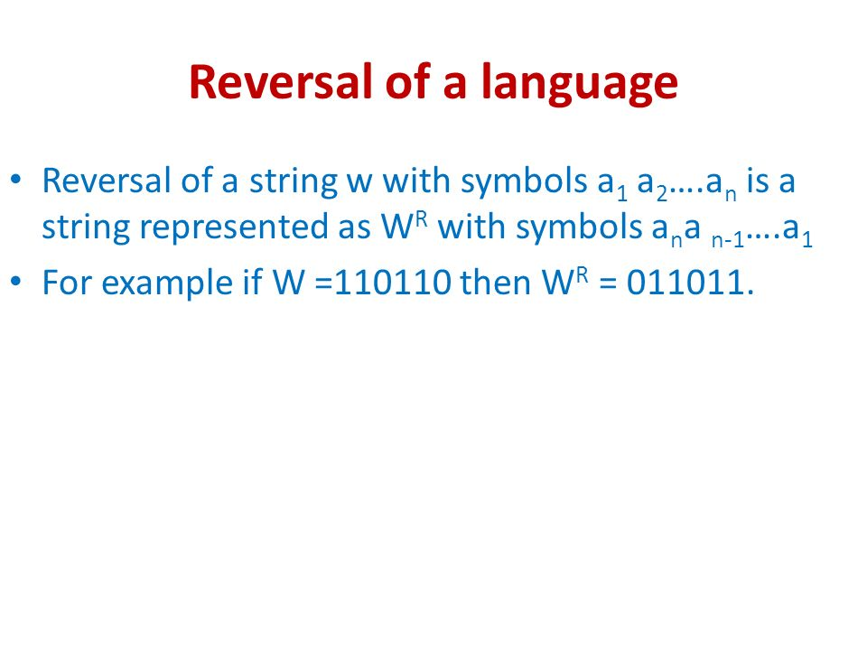 Reversal of a language Reversal of a string w with symbols a1 a2….an is a string represented as WR with symbols ana n-1….a1.